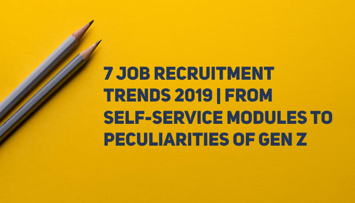 7 Job Recruitment Trends 2019 | From Self-Service Modules to Peculiarities of Gen Z