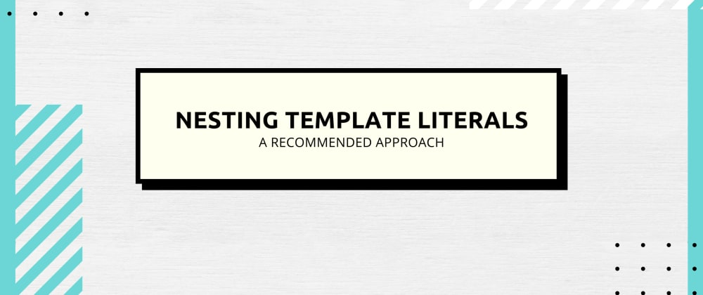 Cover image for Nesting Template Literals: A Recommended Approach