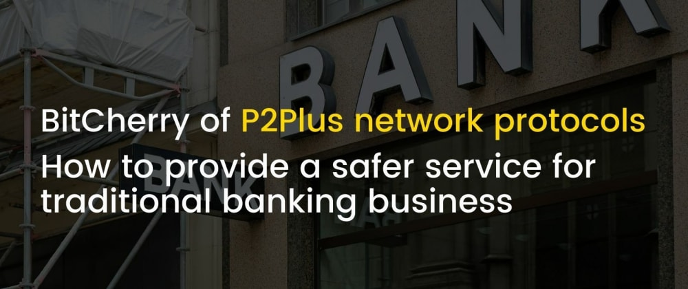 Cover image for BitCherry of P2Plus network protocols how to provide a safer service for traditional banking business