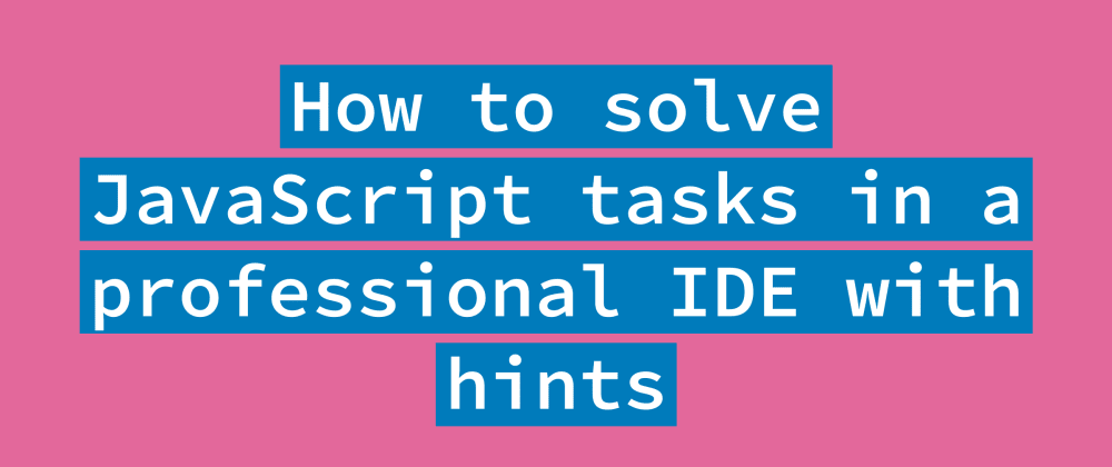 Cover image for How to learn JavaScript by doing coding tasks in a professional IDE with hints?