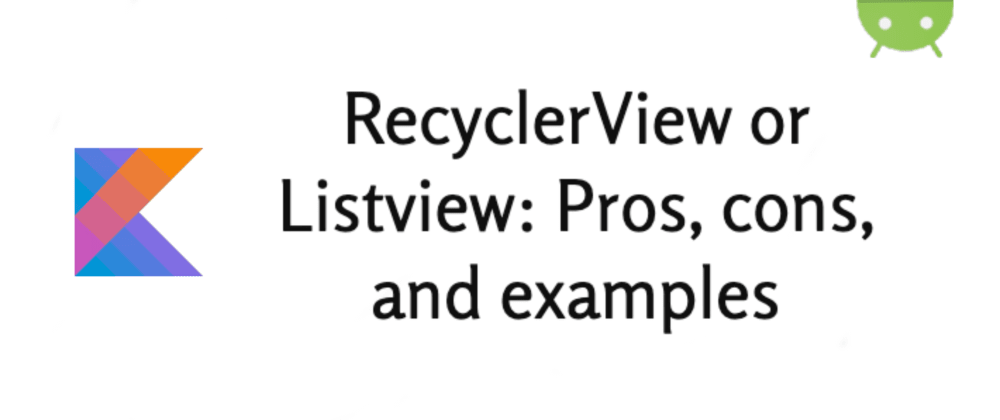 Cover image for RecyclerView or ListView? : Pros, cons, and examples with Kotlin