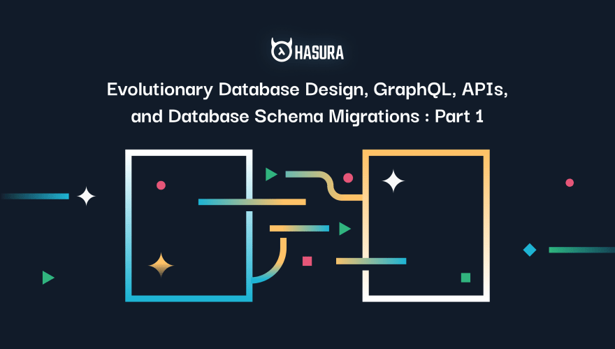 Evolutionary Database Design, GraphQL, APIs, and Database Schema Migrations : Part 1