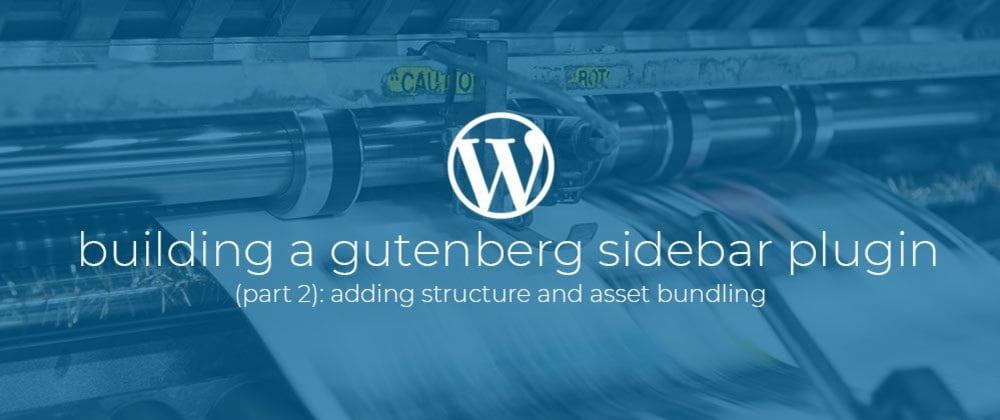 Cover image for Building a Gutenberg sidebar plugin Part 2: Adding structure and asset bundling