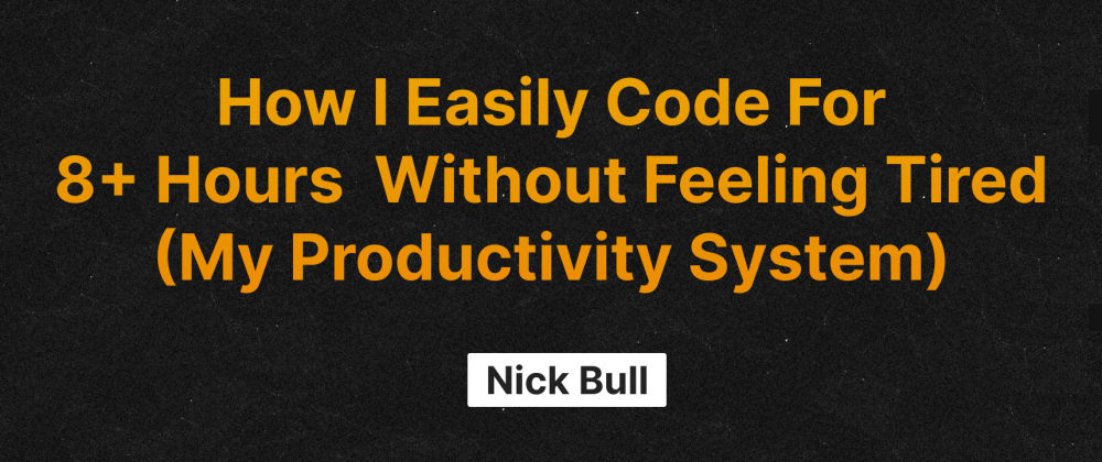Cover image for How I Easily Code For 8+ Hours Without Feeling Tired (My Productivity System)