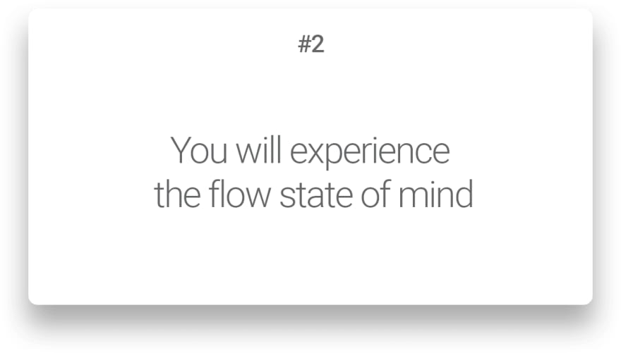 You will experience the flow state of mind