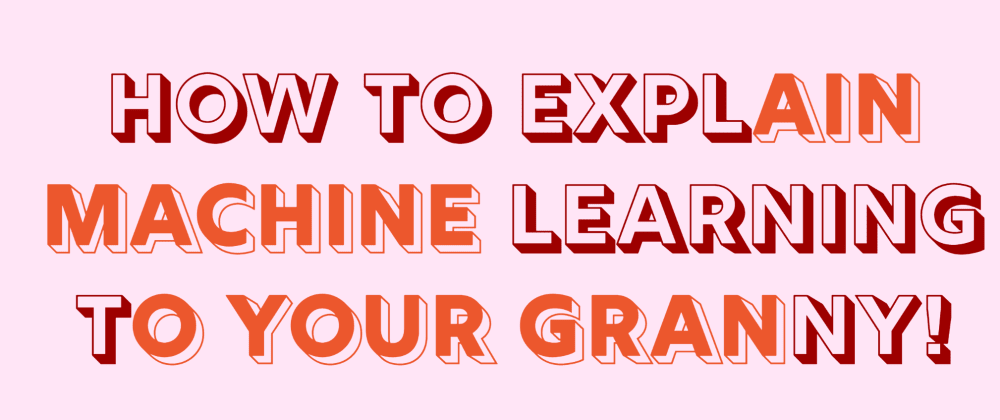 Cover image for How to explain Machine Learning to your Granny