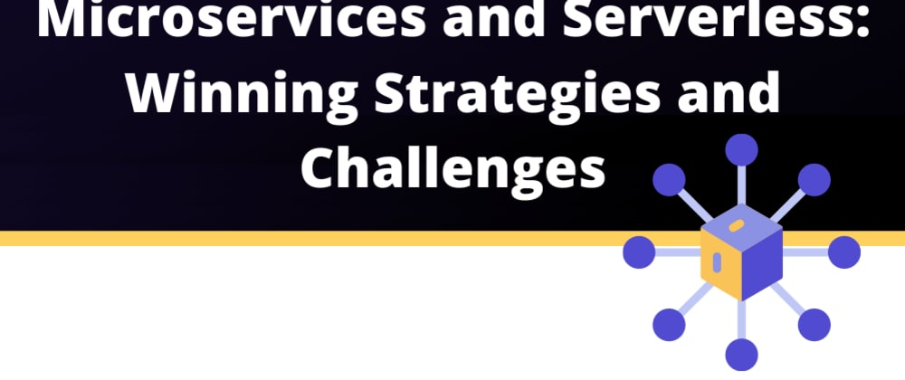Cover image for Microservices and Serverless: Winning Strategies and Challenges