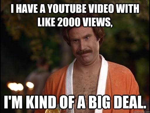 """Ron Burgundy meme in a bathrobe: """"I have a YouTube video with like 2000 views, I'm kind of a big deal."""""""