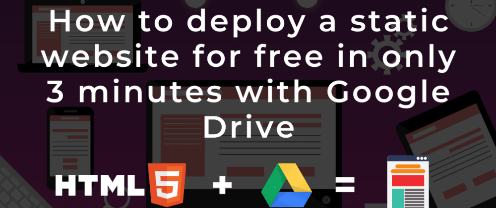 Cover image for How to deploy a static website for free in only 3 minutes with Google Drive