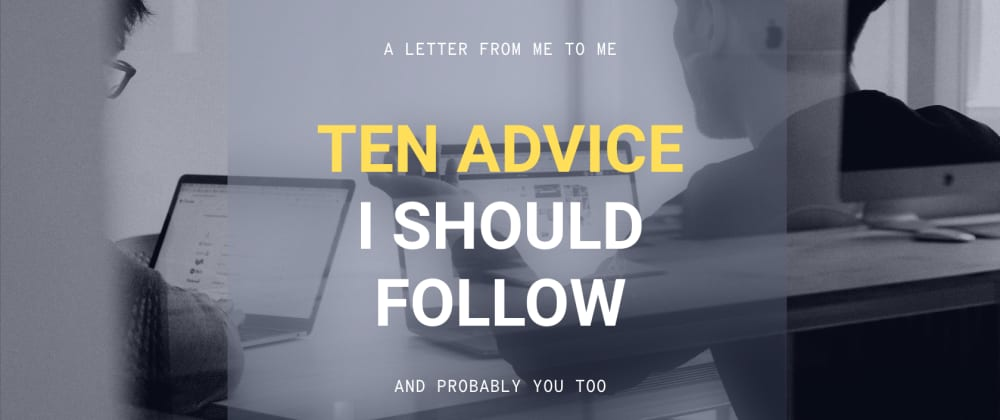 Cover image for Ten advice I should follow and probably you too.