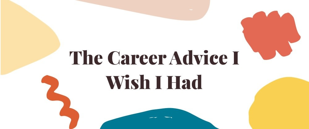 Cover image for The Career Advice I Wish I Had