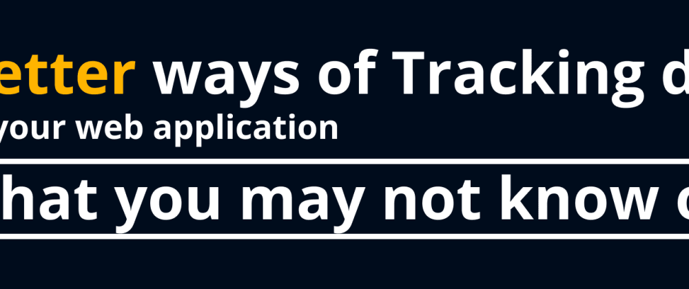 Cover image for Better ways of tracking data in your web application that you may not know of!