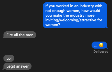 "text from me that reads: ""If you worked in an industry with, not enough women, how would you make the industry more inviting/welcoming/attractive for women?"" and a response from my spouse that says: ""Fire all the men"""