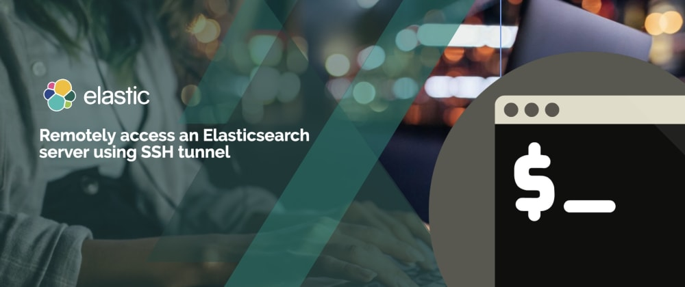 Cover image for Remotely access an Elasticsearch server using SSH tunnel