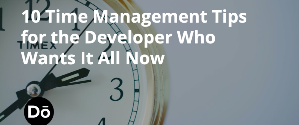 Cover image for 10 Time Management Tips for the Developer Who Wants It All Now