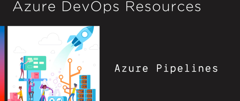 Cover image for 11 Awesome Resources for Building Your Applications in CI Using Azure DevOps Pipelines