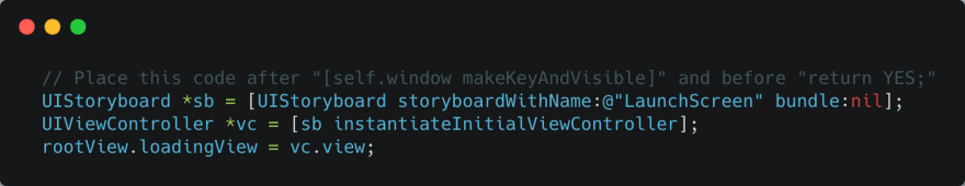 """// Place this code after """"[self.window makeKeyAndVisible]"""" and before """"return YES;""""<br>   UIStoryboard *sb = [UIStoryboard storyboardWithName:@""""LaunchScreen"""" bundle:nil];<br>   UIViewController *vc = [sb instantiateInitialViewController];<br>   rootView.loadingView = vc.view;"""