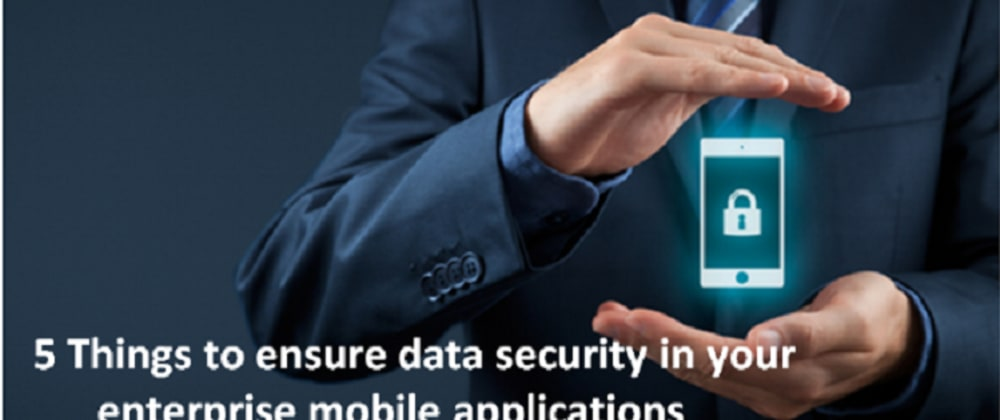 Cover image for Enterprise Mobility - 5 things to ensure data security in your enterprise mobile applications.