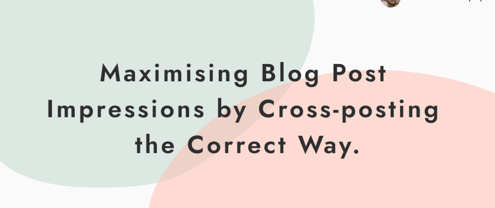 Cover image for Maximising Blog Post Impressions by Cross-posting the Correct Way.