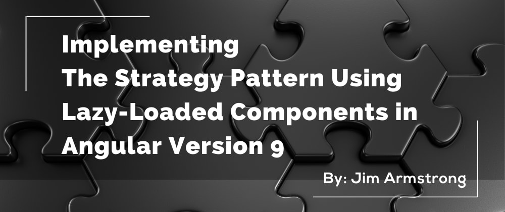 Cover image for Implementing The Strategy Pattern Using Lazy-Loaded Components in Angular Version 9