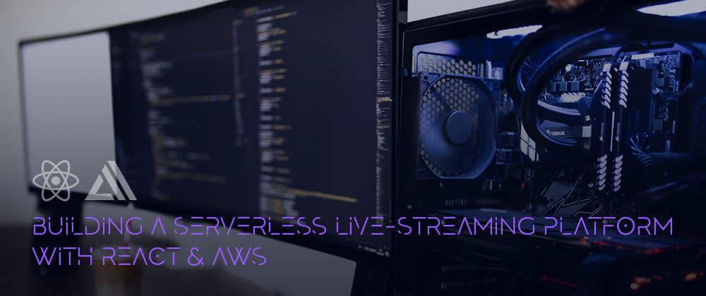 Cover image for Building a Serverless Live-streaming Platform with React & AWS