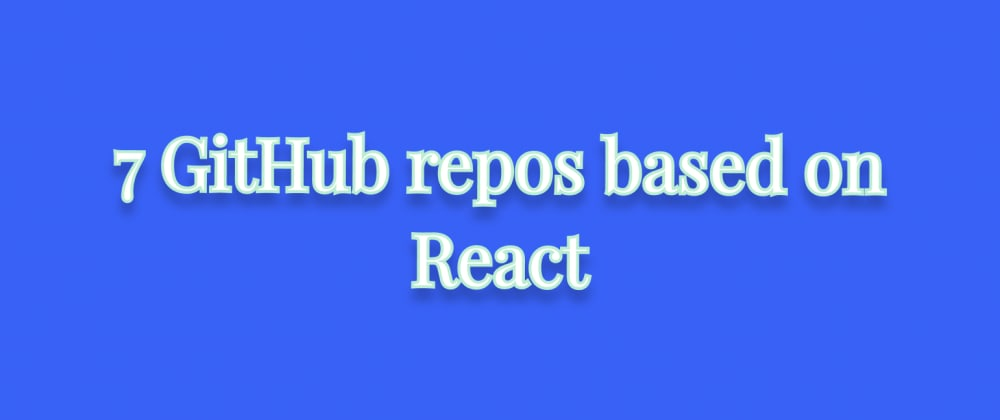 Cover image for 7 GitHub repos based on React