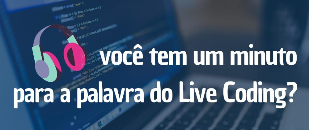 Você tem um minuto para a palavra do Live Coding?