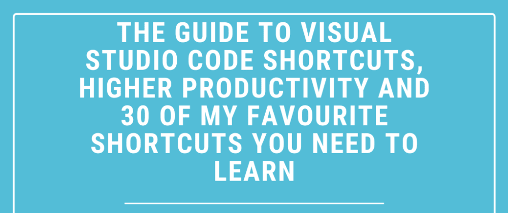 Cover image for 💻The guide to Visual Studio Code shortcuts, higher productivity and 30 of my favourite shortcuts you need to learn