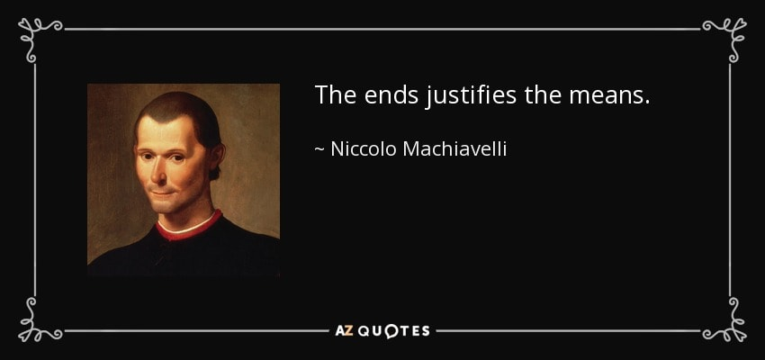 The ends justifies the means. - Niccolo Machiavelli