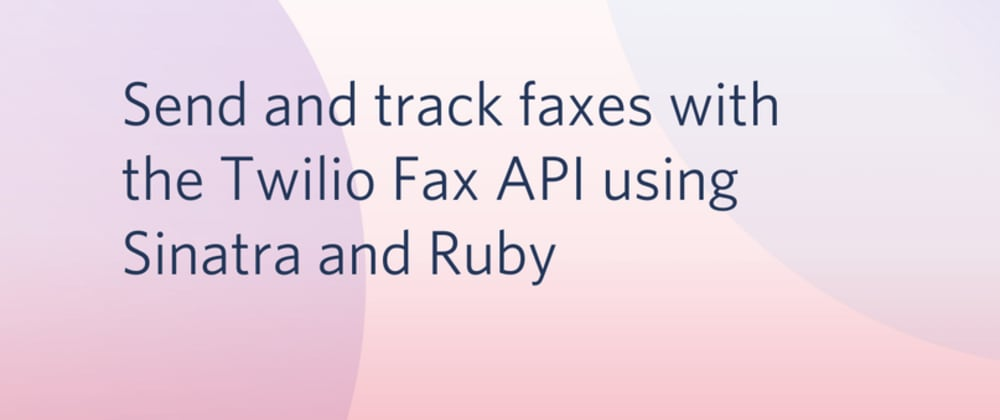 Cover image for Send and track faxes with the Twilio Fax API using Sinatra and Ruby