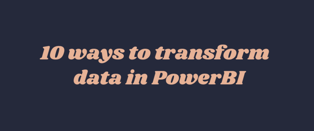 Cover image for 10 ways to transform data in Power BI