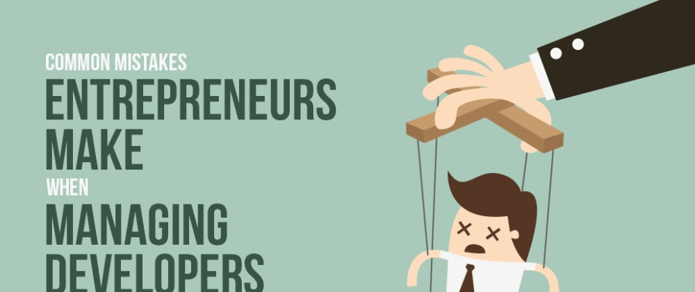 Cover image for Common Mistakes Entrepreneurs Make When Managing Developers