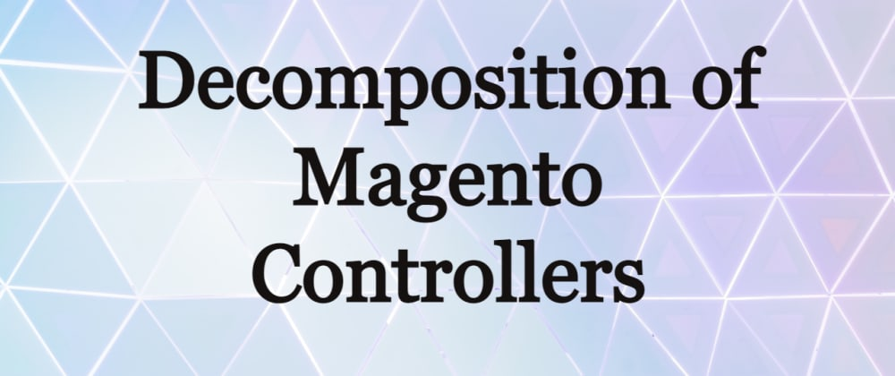 Cover image for Decomposition of Magento Controllers