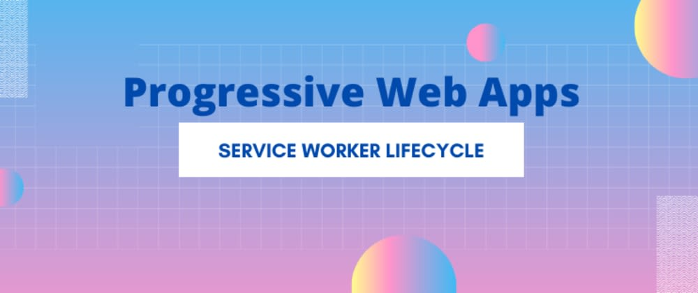 Cover image for PWA - Service Worker Lifecycle made easy - 3 simple steps