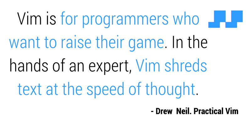 Vim is for programmers who want to raise their game. In the hands of an expert, Vim shreds text at the speed of thought.