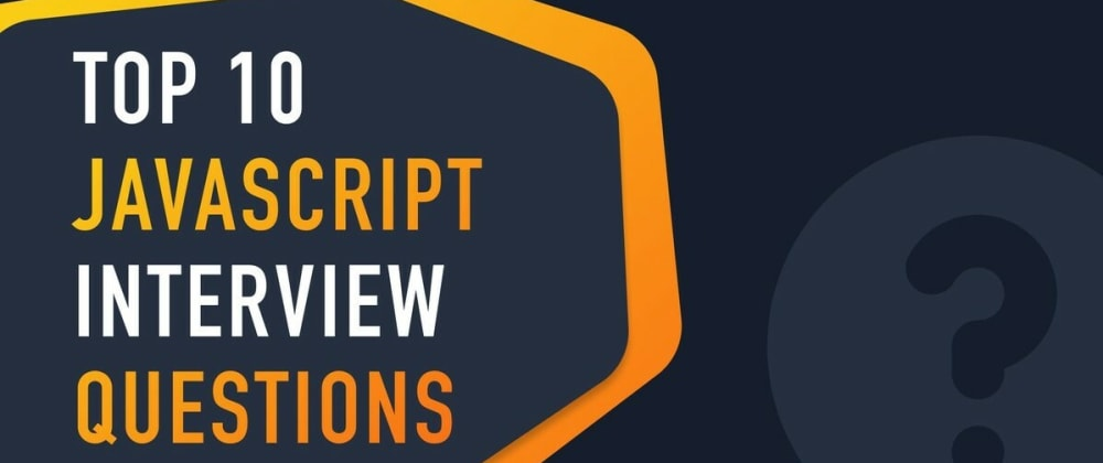 Cover image for Top 10 JavaScript Interview Questions