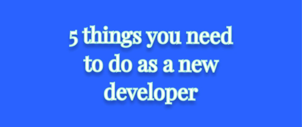 Cover image for 5 things you need to do as a new developer