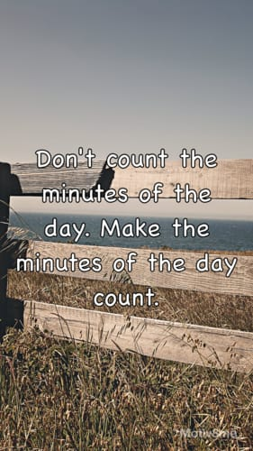 Don't count the minutes of the day, make the minutes of the day count
