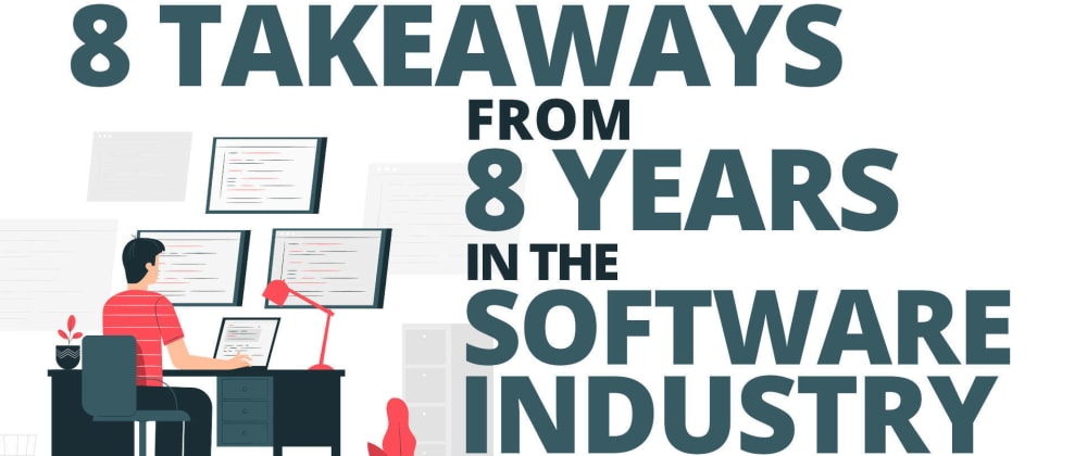 Cover image for 8 Takeaways From 8 Years in the Software Industry