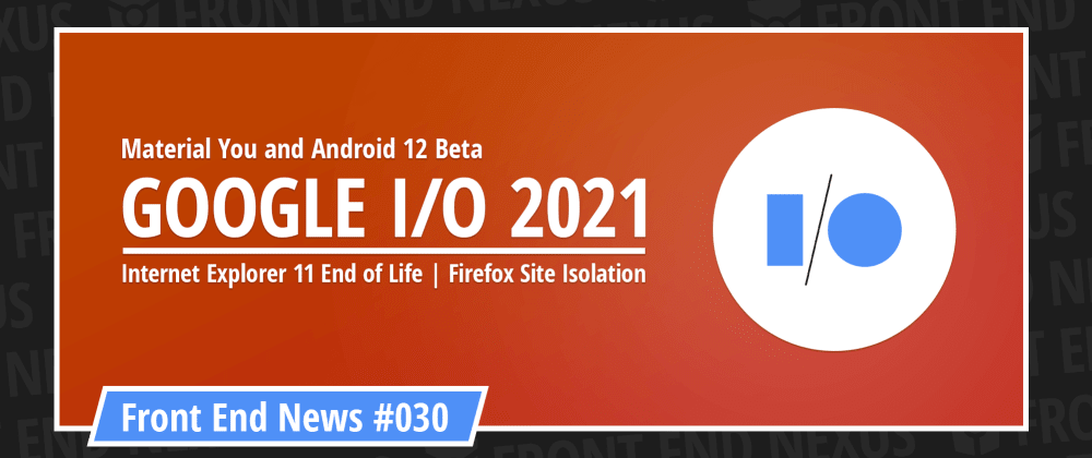 Cover image for Material You and Android 12 Beta from Google I/O, the end of IE11, and Firefox Site Isolation   Front End News #030
