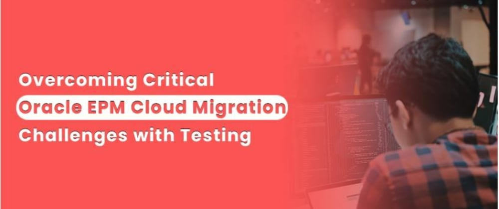 Cover image for Overcoming Critical Oracle EPM Cloud Migration Challenges with Testing