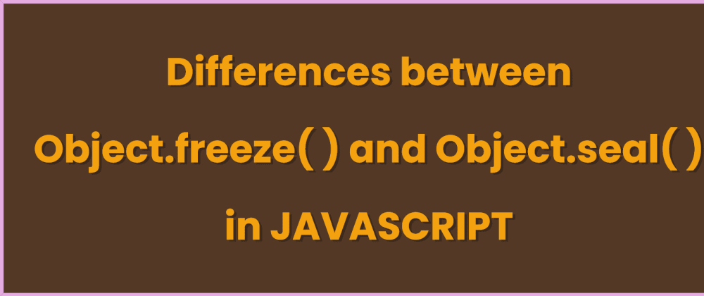 Cover image for Differences between Object.freeze( ) and Object.seal( ) in Javascript
