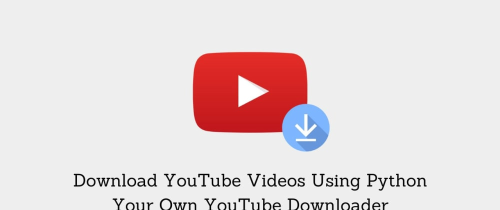 Cover image for Download YouTube Videos Using Python - Your Own YouTube Downloader