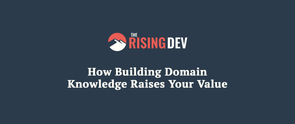 Cover image for How Building Domain Knowledge Raises Your Value