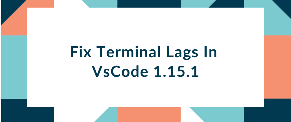 Cover image for Fix Terminal Lags In VsCode 1.15.1