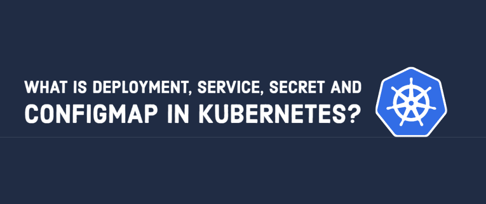 Cover image for What is Deployment, Service, Secret and ConfigMap in Kubernetes?