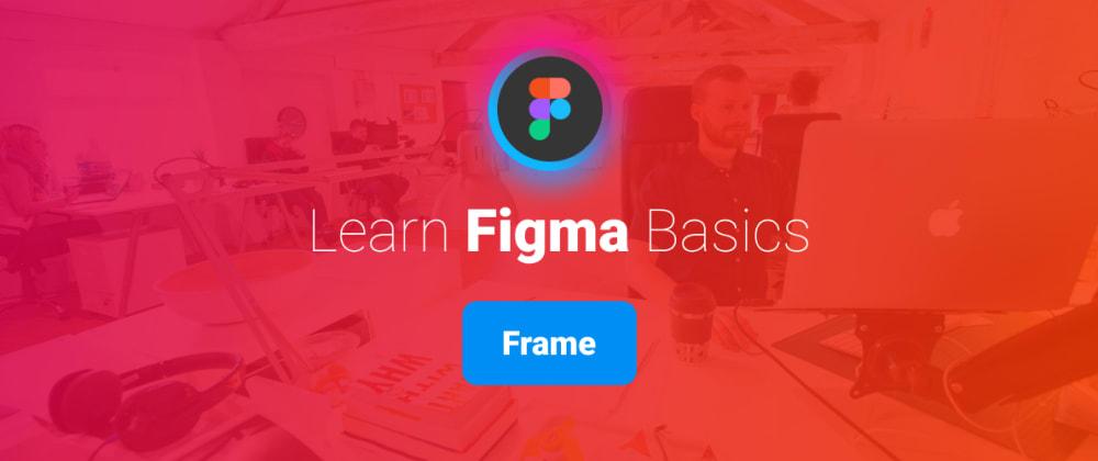 Cover image for Learn Figma Basics, Part 2: Figma Frames.