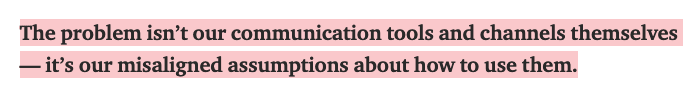 The problem isn't our communication tools and channels themselves — it's our misaligned assumptions about how to use them.