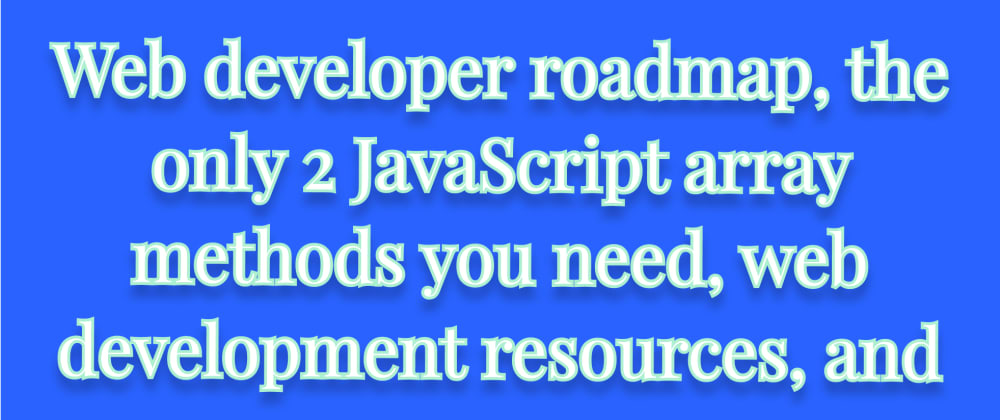 Cover image for Web developer roadmap, the only 2 JavaScript array methods you need, web development resources, and more