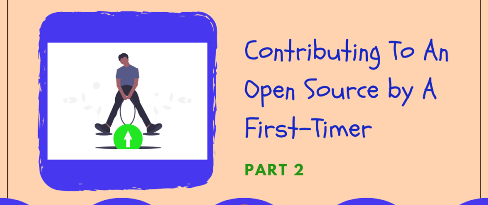Cover image for Contributing To An Open Source by A First-Timer (Part 2)